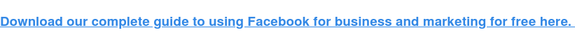 Download our complete guide to using Facebook for business and marketing for free here.