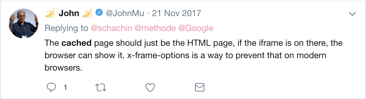 John Mueller's Tweet that reads: The cached page should just be the HTML page, if the iframe is on there, the browser can show it. x-frame-options is a way to prevent that on modern browsers.