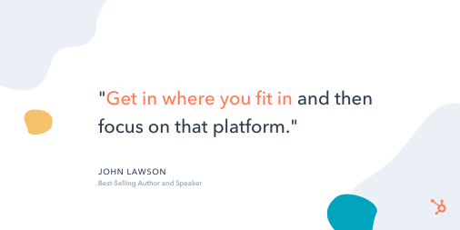 "Social Media Quote: ""Get in where you fit in and then focus on that platform."" - John Lawson, Best-Selling Author and Speaker"
